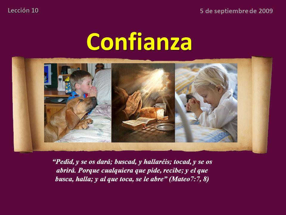 Confianza Lección 10 5 de septiembre de 2009 Pedid, y se os dará; buscad, y hallaréis; tocad, y se os abrirá. Porque cualquiera que pide, recibe; y el