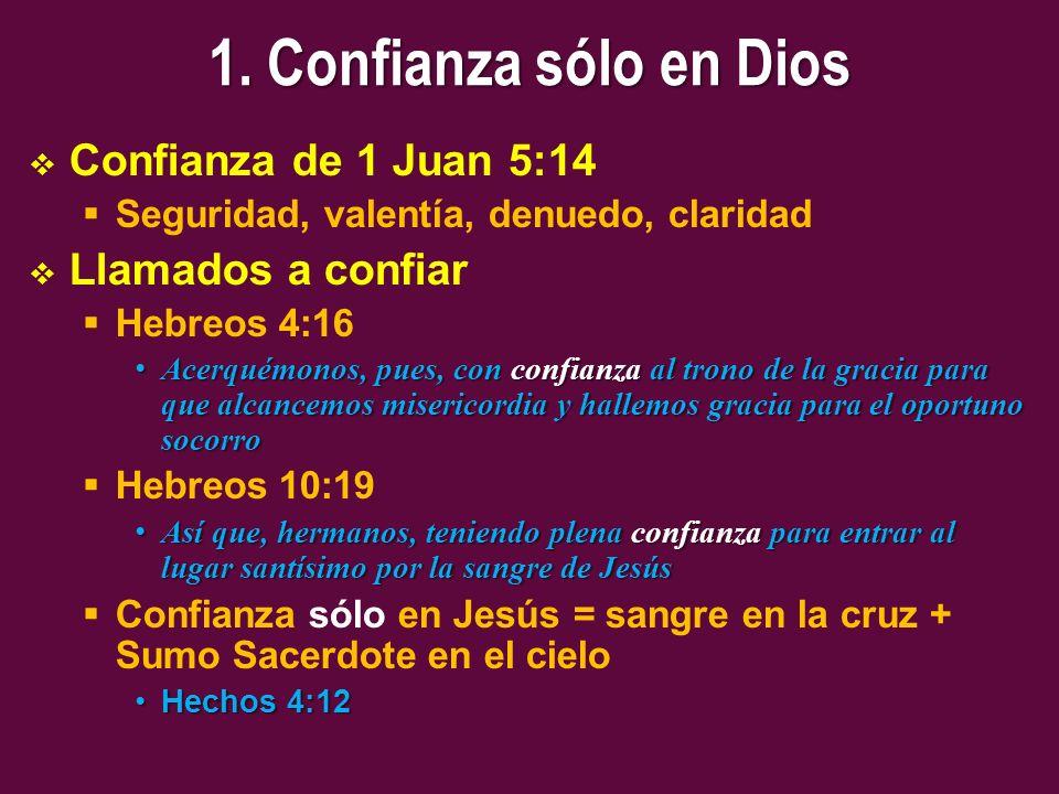 1. Confianza sólo en Dios Confianza de 1 Juan 5:14 Seguridad, valentía, denuedo, claridad Llamados a confiar Hebreos 4:16 Acerquémonos, pues, con conf