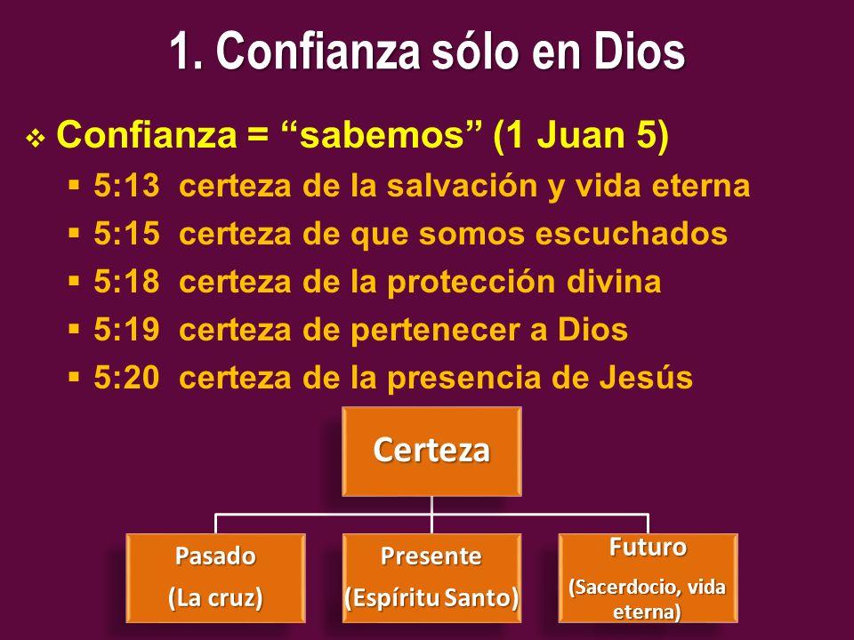 1. Confianza sólo en Dios Confianza = sabemos (1 Juan 5) 5:13 certeza de la salvación y vida eterna 5:15 certeza de que somos escuchados 5:18 certeza