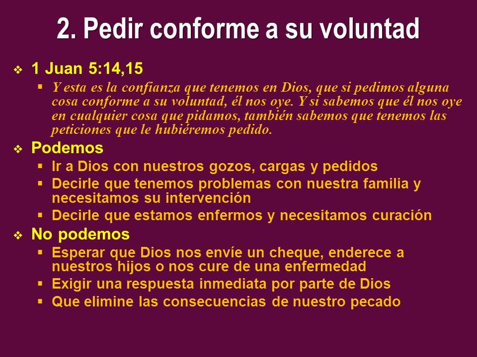 2. Pedir conforme a su voluntad 1 Juan 5:14,15 Y esta es la confianza que tenemos en Dios, que si pedimos alguna cosa conforme a su voluntad, él nos o