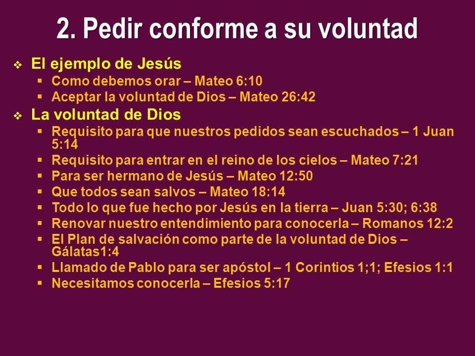 2. Pedir conforme a su voluntad El ejemplo de Jesús Como debemos orar – Mateo 6:10 Aceptar la voluntad de Dios – Mateo 26:42 La voluntad de Dios Requi