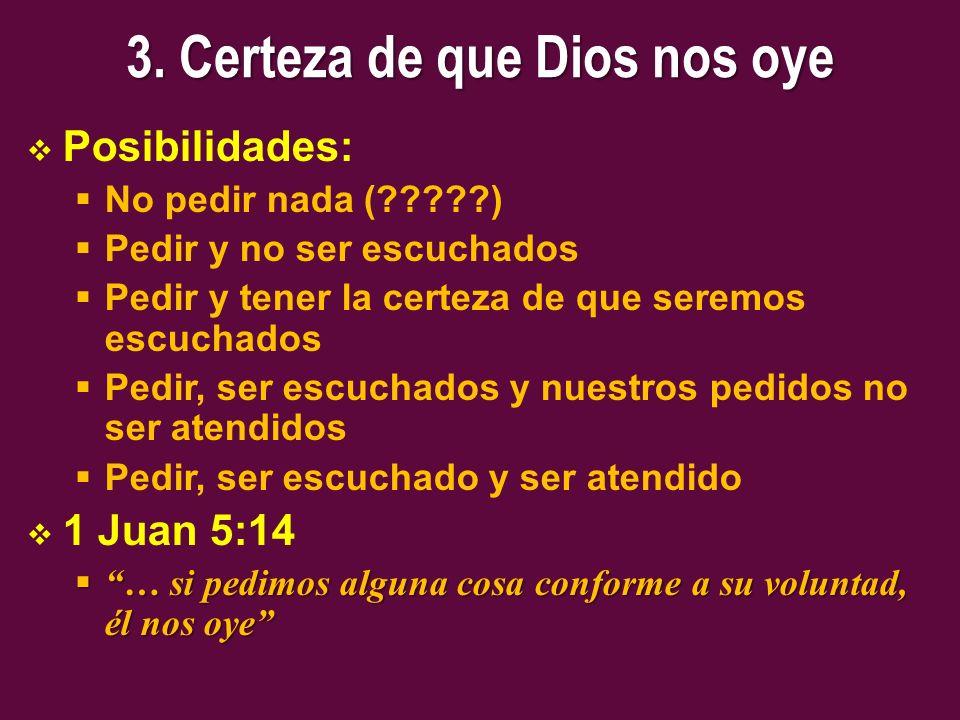 3. Certeza de que Dios nos oye Posibilidades: No pedir nada (?????) Pedir y no ser escuchados Pedir y tener la certeza de que seremos escuchados Pedir