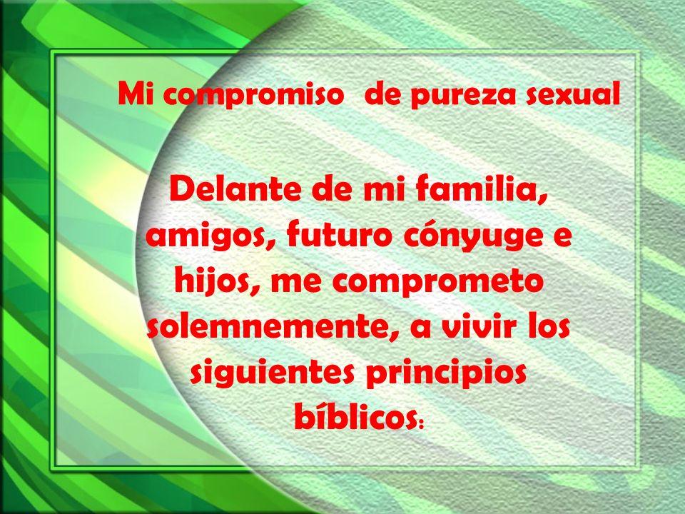 Delante de mi familia, amigos, futuro cónyuge e hijos, me comprometo solemnemente, a vivir los siguientes principios bíblicos : Mi compromiso de purez