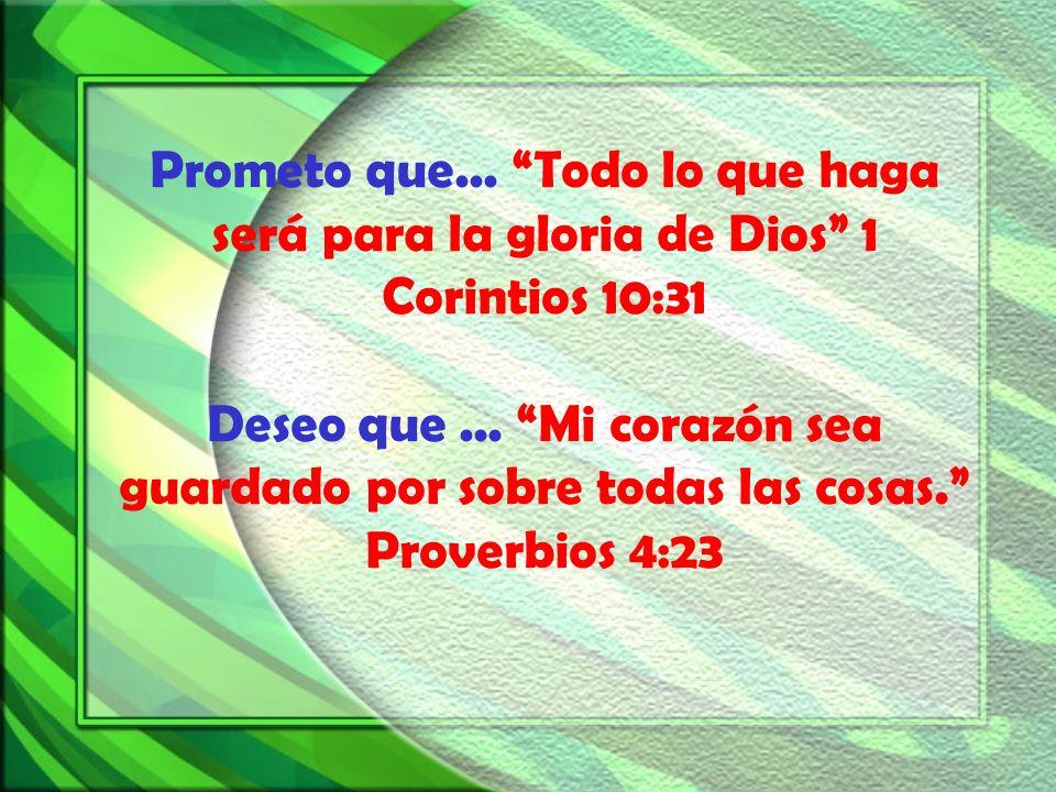 Prometo que... Todo lo que haga será para la gloria de Dios 1 Corintios 10:31 Deseo que... Mi corazón sea guardado por sobre todas las cosas. Proverbi