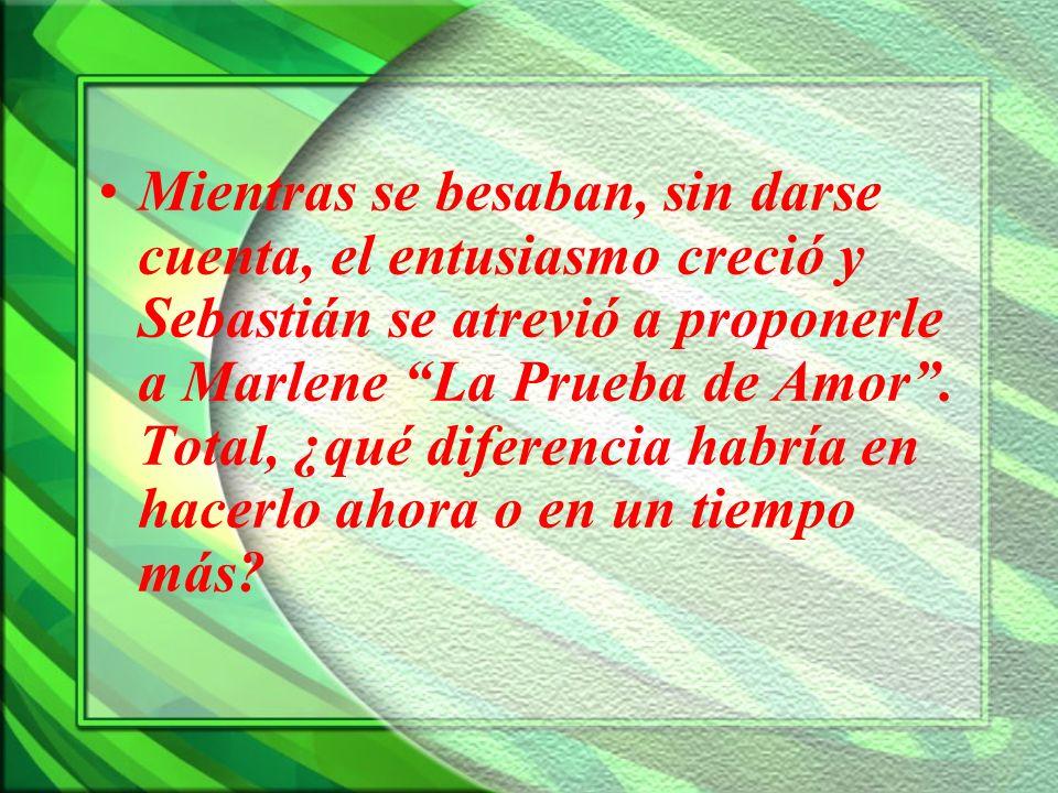 Mientras se besaban, sin darse cuenta, el entusiasmo creció y Sebastián se atrevió a proponerle a Marlene La Prueba de Amor. Total, ¿qué diferencia ha