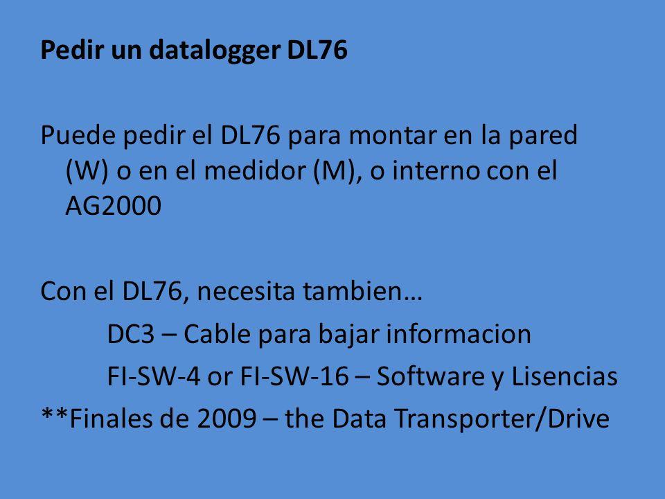 Pedir un datalogger DL76 Puede pedir el DL76 para montar en la pared (W) o en el medidor (M), o interno con el AG2000 Con el DL76, necesita tambien… D
