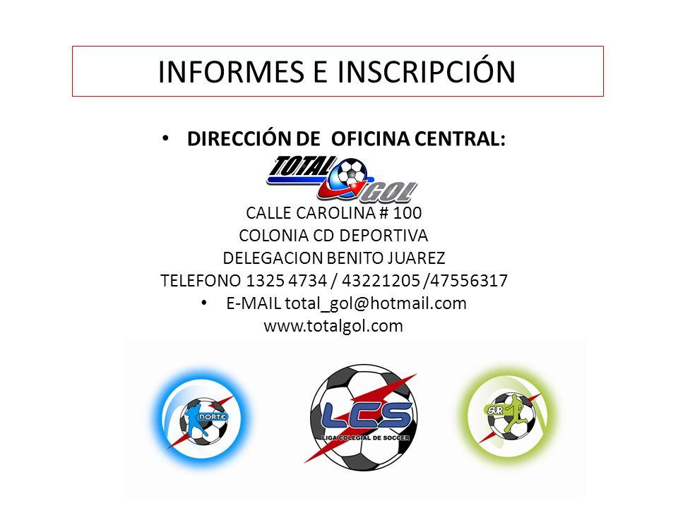 INFORMES E INSCRIPCIÓN DIRECCIÓN DE OFICINA CENTRAL: CALLE CAROLINA # 100 COLONIA CD DEPORTIVA DELEGACION BENITO JUAREZ TELEFONO 1325 4734 / 43221205 /47556317 E-MAIL total_gol@hotmail.com www.totalgol.com