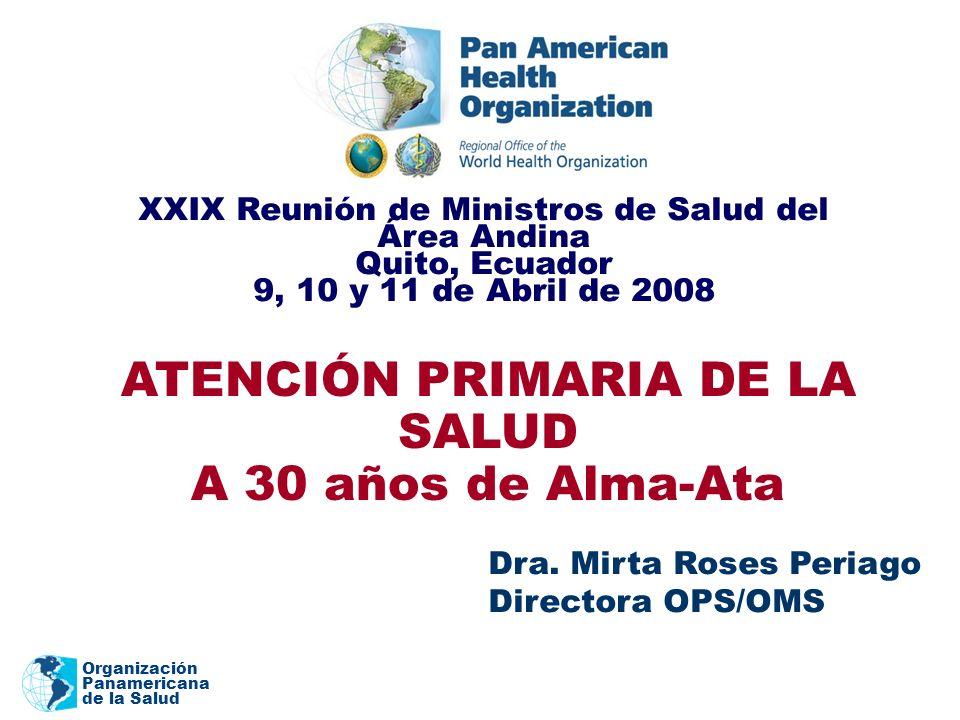 Organización Panamericana de la Salud ATENCIÓN PRIMARIA DE LA SALUD A 30 años de Alma-Ata Dra. Mirta Roses Periago Directora OPS/OMS XXIX Reunión de M