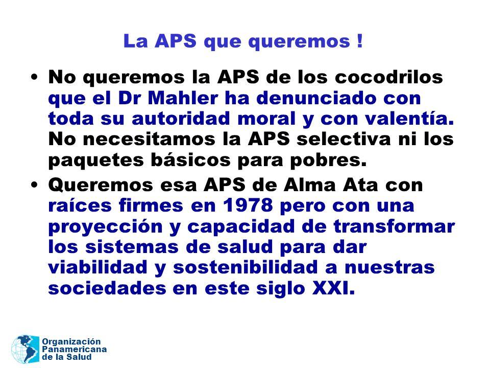 Organización Panamericana de la Salud La APS que queremos ! No queremos la APS de los cocodrilos que el Dr Mahler ha denunciado con toda su autoridad