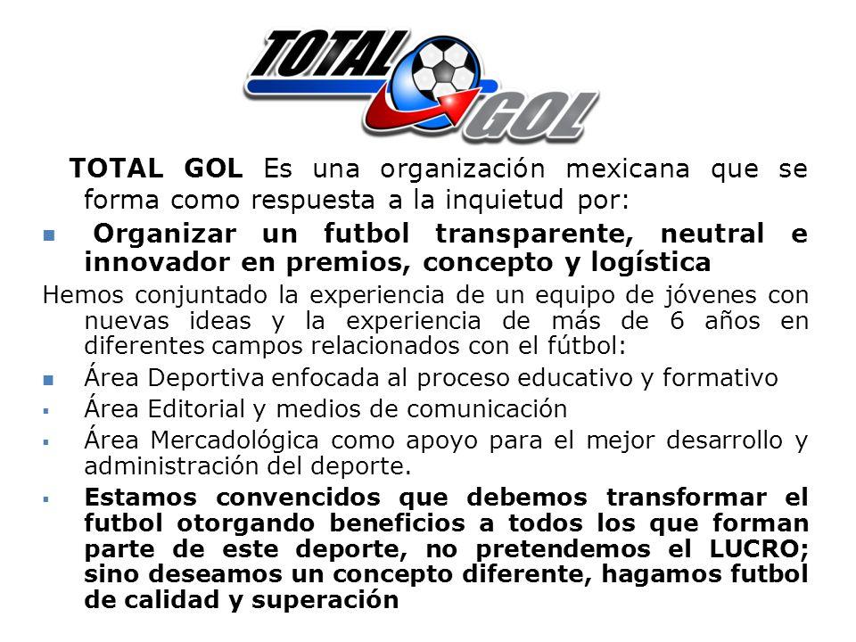 TOTAL GOL Es una organización mexicana que se forma como respuesta a la inquietud por: Organizar un futbol transparente, neutral e innovador en premio