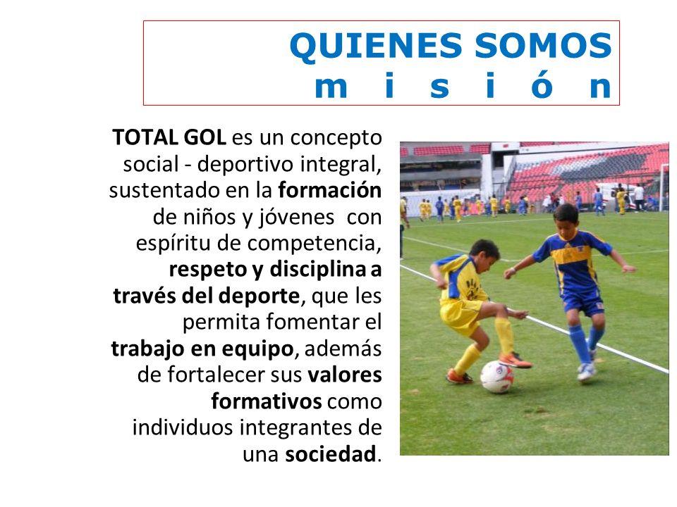 QUIENES SOMOS m i s i ó n TOTAL GOL es un concepto social - deportivo integral, sustentado en la formación de niños y jóvenes con espíritu de competen