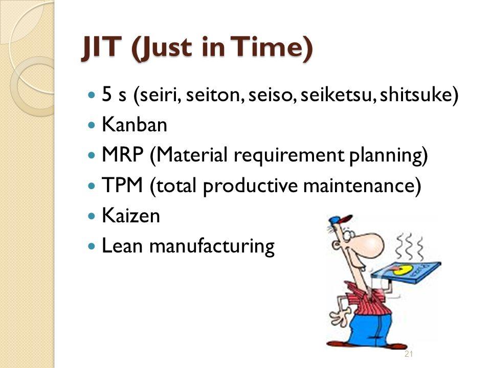 JIT (Just in Time) 5 s (seiri, seiton, seiso, seiketsu, shitsuke) Kanban MRP (Material requirement planning) TPM (total productive maintenance) Kaizen