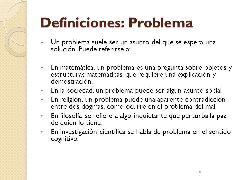 Definiciones: Problema Un problema suele ser un asunto del que se espera una solución. Puede referirse a: En matemática, un problema es una pregunta s