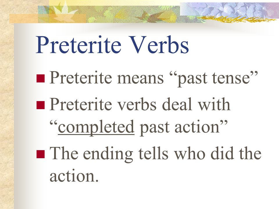 Preterite Verbs Preterite means past tense Preterite verbs deal withcompleted past action The ending tells who did the action.