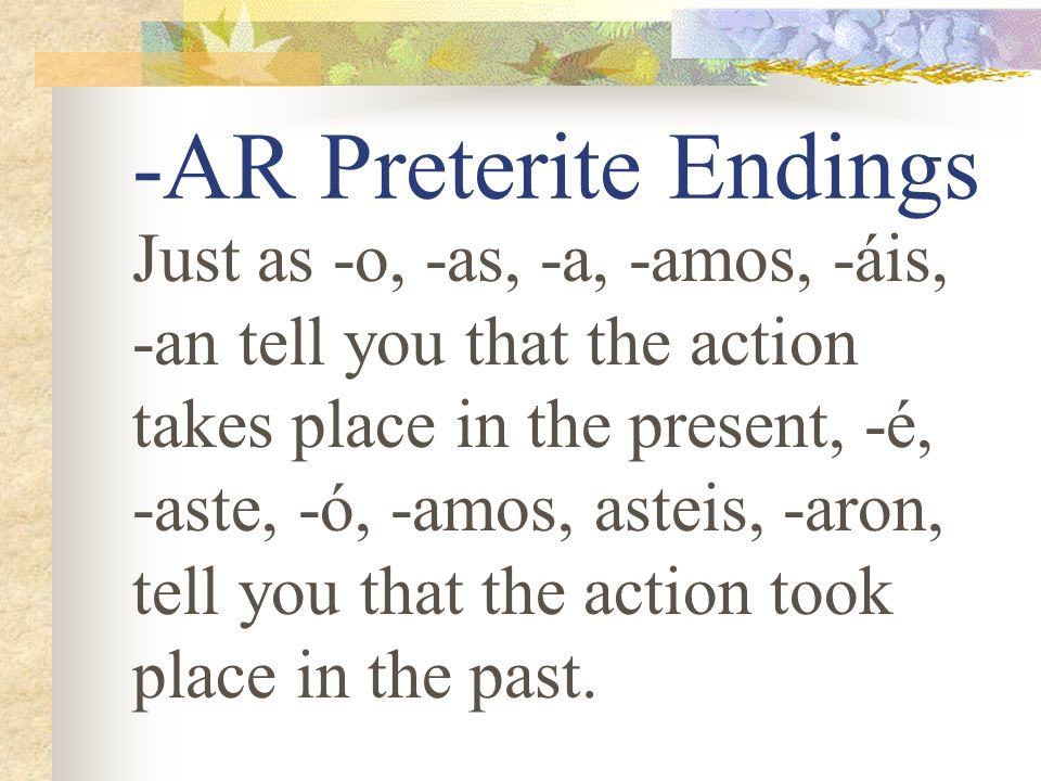-AR Preterite Endings Just as -o, -as, -a, -amos, -áis, -an tell you that the action takes place in the present, -é, -aste, -ó, -amos, asteis, -aron, tell you that the action took place in the past.