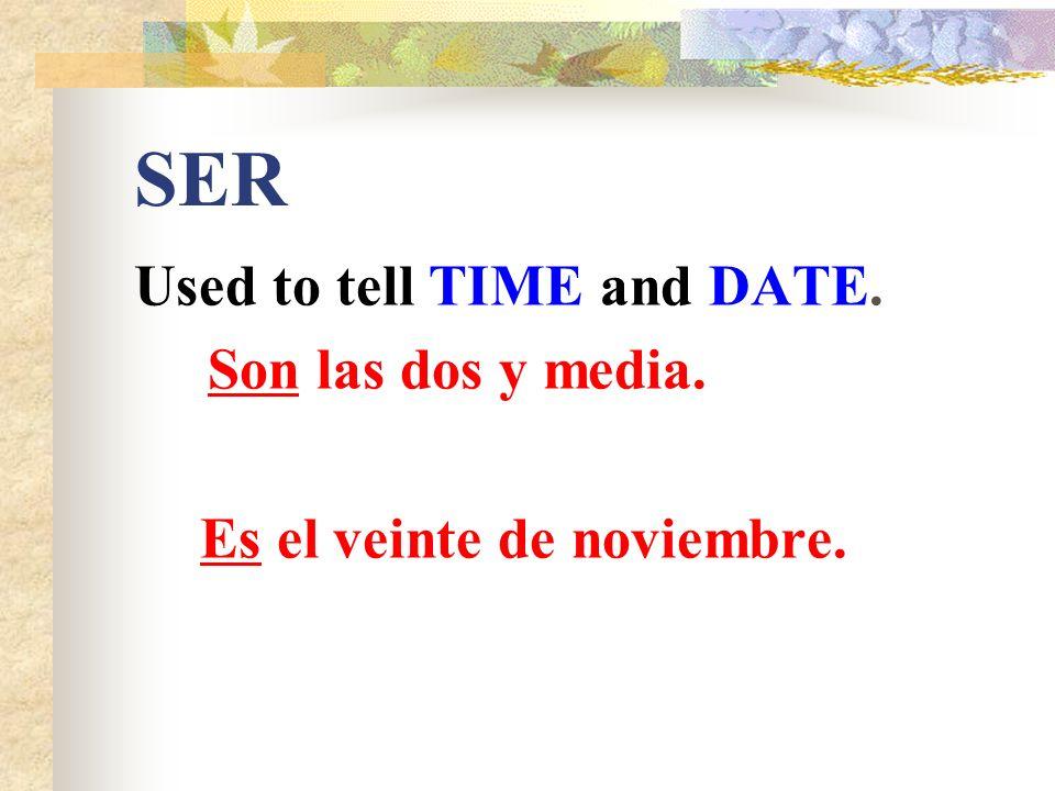 SER Used to tell TIME and DATE. Son las dos y media. Es el veinte de noviembre.