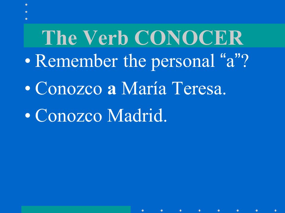 The Verb CONOCER Conocer is followed by the personal a when the direct object is a person. Yo conozco a María.