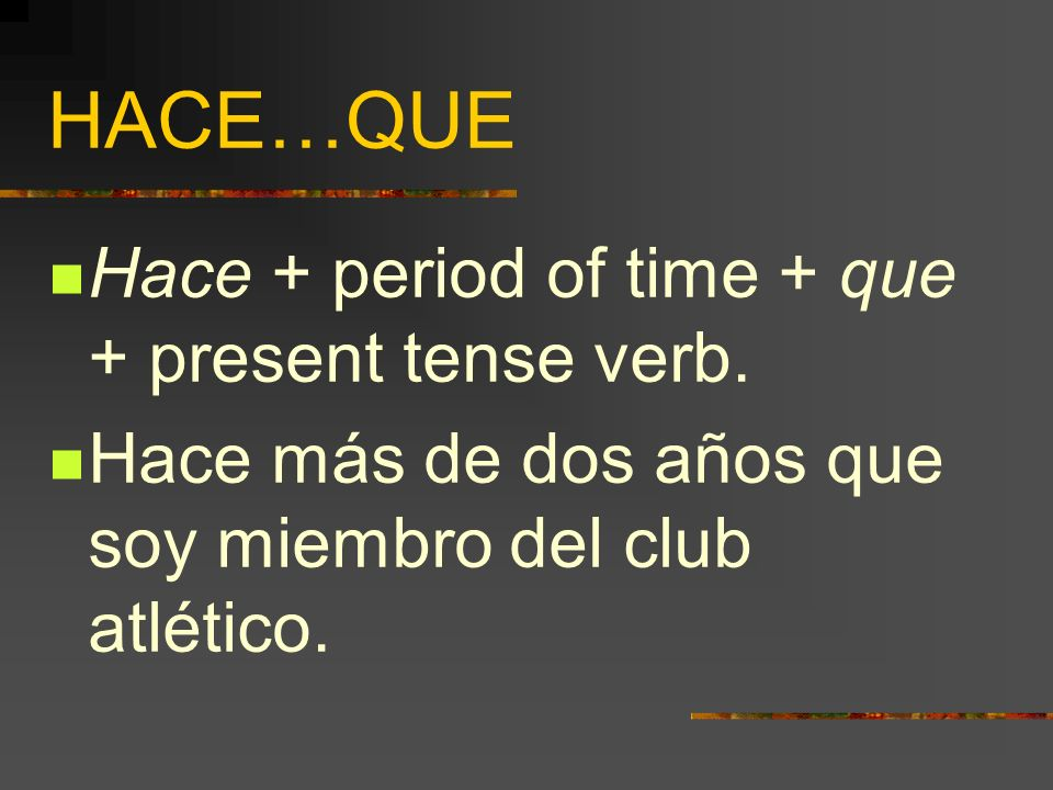 HACE…QUE Hace + period of time + que + present tense verb.