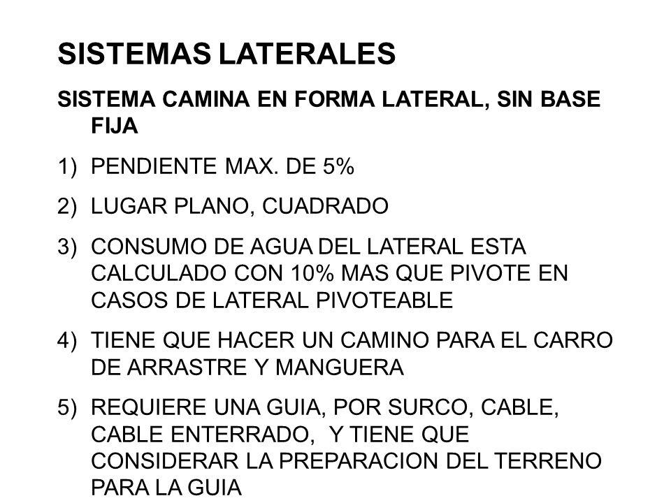 SISTEMAS LATERALES SISTEMA CAMINA EN FORMA LATERAL, SIN BASE FIJA 1)PENDIENTE MAX. DE 5% 2)LUGAR PLANO, CUADRADO 3)CONSUMO DE AGUA DEL LATERAL ESTA CA
