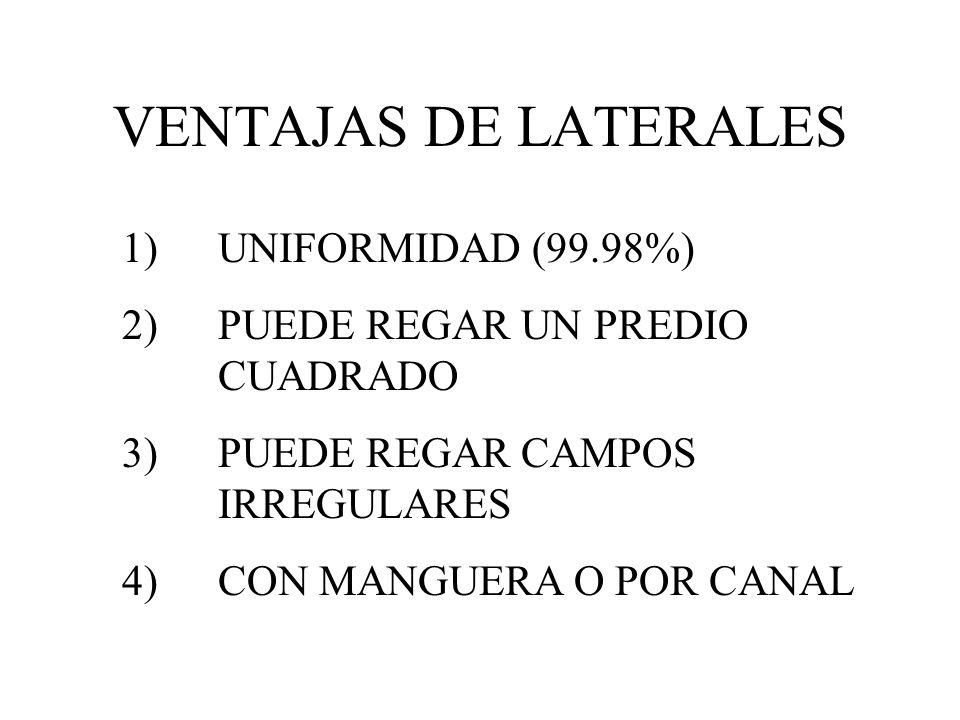VENTAJAS DE LATERALES 1)UNIFORMIDAD (99.98%) 2)PUEDE REGAR UN PREDIO CUADRADO 3)PUEDE REGAR CAMPOS IRREGULARES 4)CON MANGUERA O POR CANAL