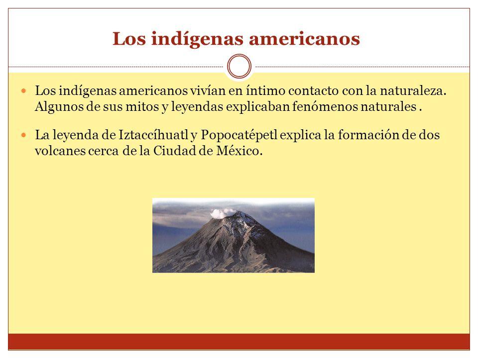 Los indígenas americanos Los indígenas americanos vivían en íntimo contacto con la naturaleza. Algunos de sus mitos y leyendas explicaban fenómenos na