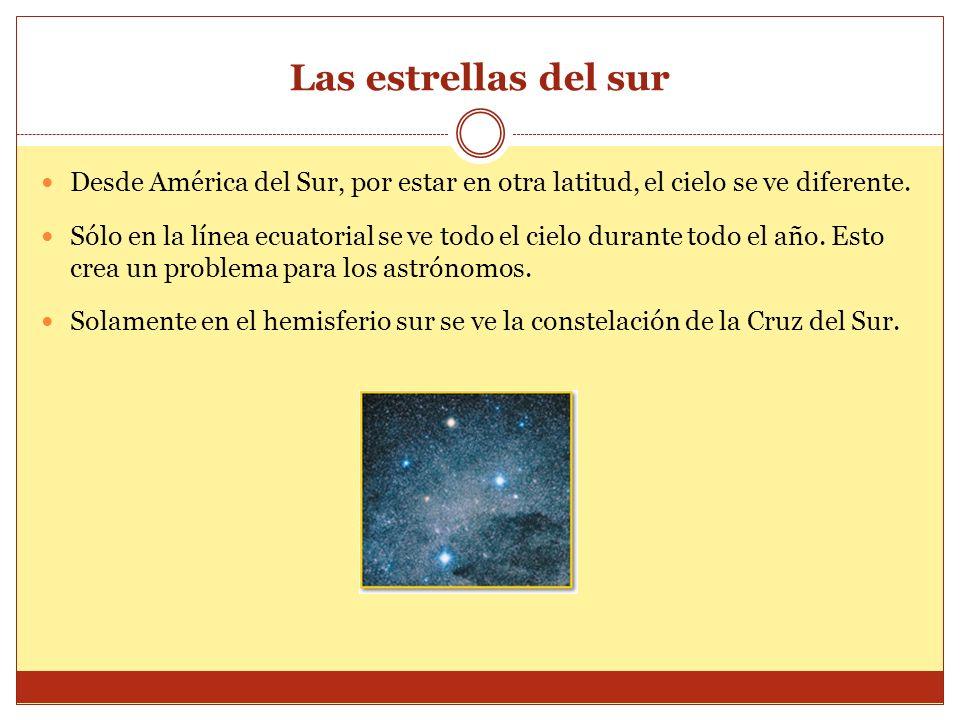 Las estrellas del sur Desde América del Sur, por estar en otra latitud, el cielo se ve diferente. Sólo en la línea ecuatorial se ve todo el cielo dura