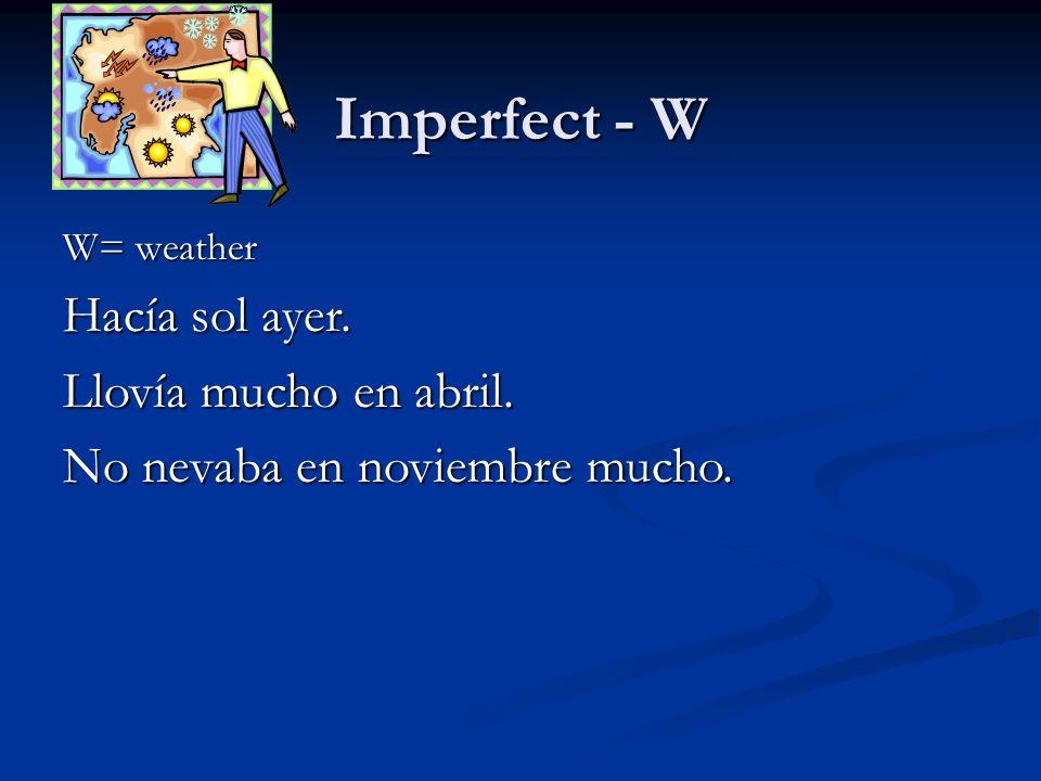Imperfect - W W= weather Hacía sol ayer. Llovía mucho en abril. No nevaba en noviembre mucho.