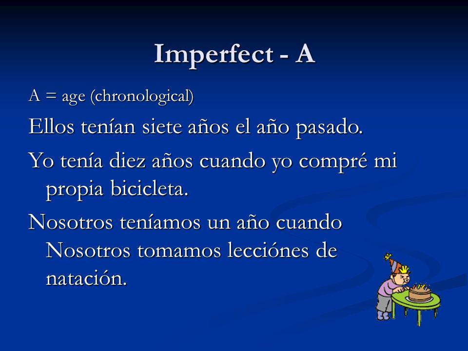 Imperfect - A A = age (chronological) Ellos tenían siete años el año pasado. Yo tenía diez años cuando yo compré mi propia bicicleta. Nosotros teníamo