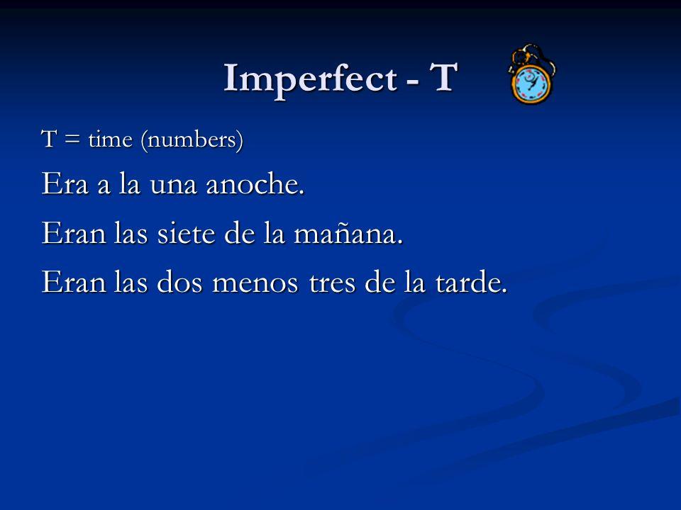Imperfect - T T = time (numbers) Era a la una anoche. Eran las siete de la mañana. Eran las dos menos tres de la tarde.