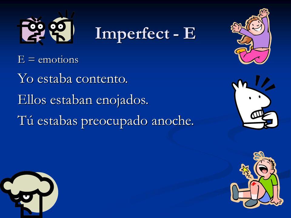 Imperfect - E E = emotions Yo estaba contento. Ellos estaban enojados. Tú estabas preocupado anoche.