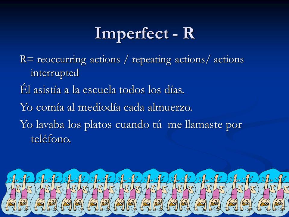 Imperfect - R R= reoccurring actions / repeating actions/ actions interrupted Él asistía a la escuela todos los días. Yo comía al mediodía cada almuer