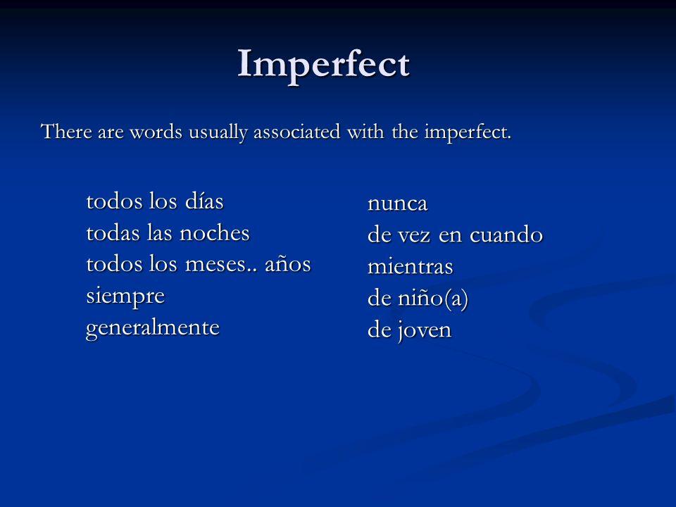 Imperfect There are words usually associated with the imperfect. todos los días todas las noches todos los meses.. años siempre generalmente nunca de