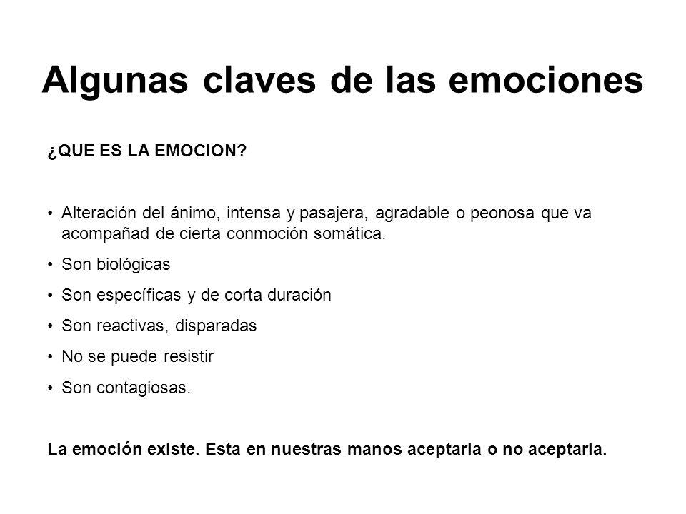 Algunas claves de las emociones ¿QUE ES LA EMOCION? Alteración del ánimo, intensa y pasajera, agradable o peonosa que va acompañad de cierta conmoción
