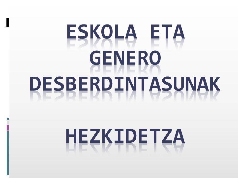 ESKOLA ET A GENERO DESBERDINTASUNAK HEZKIDETZA ESKOLA ETA GENERO DESBERDINTASUNAK (Amaia) HEZKIDETZA (Liher) JOLASAK (Denok) EZTABAIDA (Denok)