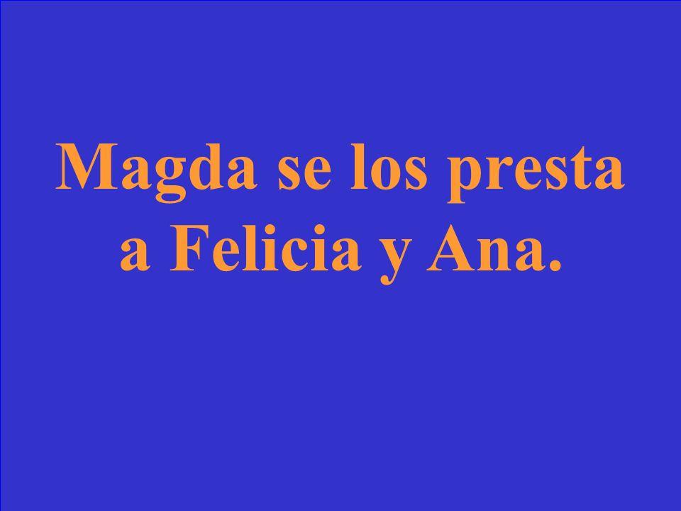 Madga ___ presta los guantes de trabajo a Felicia y Ana.