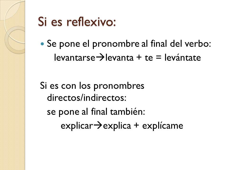 Si es reflexivo: Se pone el pronombre al final del verbo: levantarse levanta + te = levántate Si es con los pronombres directos/indirectos: se pone al final también: explicar explica + explícame