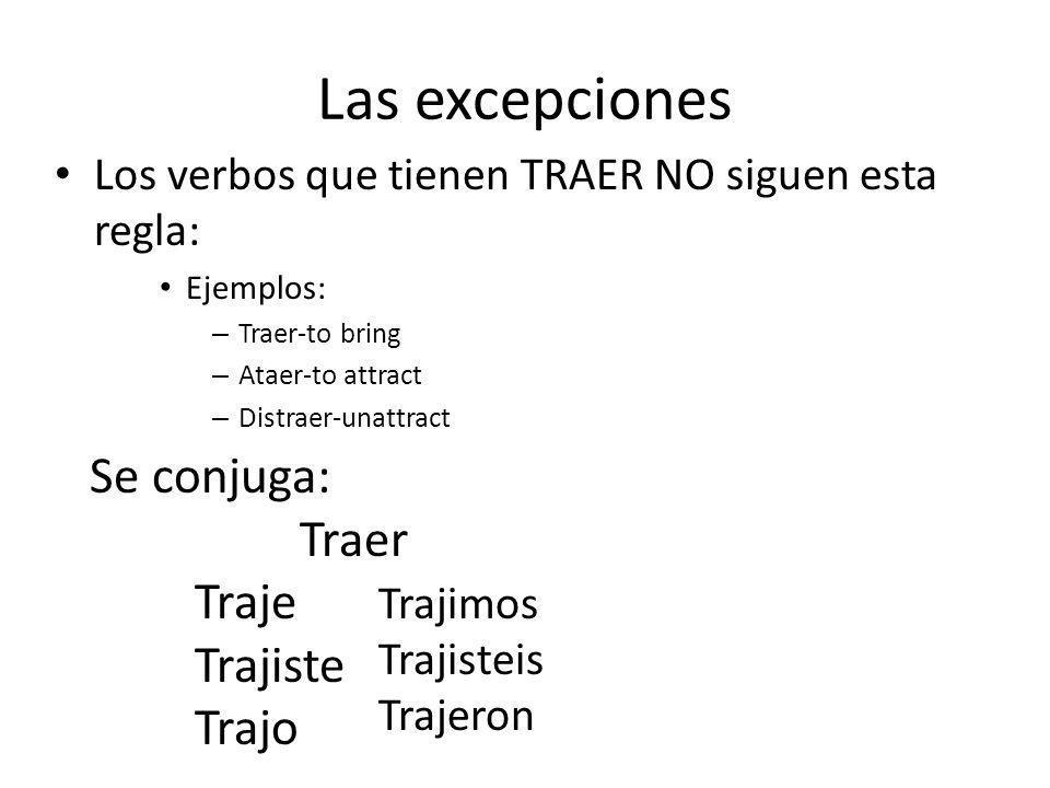 Las excepciones Los verbos que tienen TRAER NO siguen esta regla: Ejemplos: – Traer-to bring – Ataer-to attract – Distraer-unattract Se conjuga: Traer Traje Trajiste Trajo Trajimos Trajisteis Trajeron