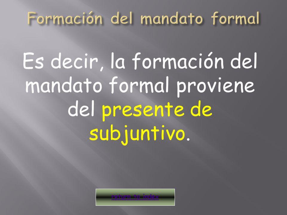 El mandato formal (Ud., Uds.) afirmativo y negativo, se forma añadiendo: return to index Verbos que terminan con –ar Verbos que terminan con –er/ir a, an e, en