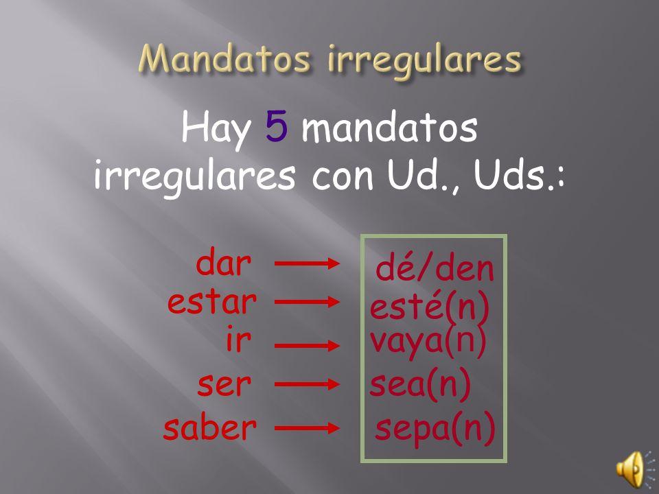 Hay 5 mandatos irregulares con Ud., Uds.: dar dé/den estar ser ir esté(n) vaya (n) sea(n) sabersepa(n)