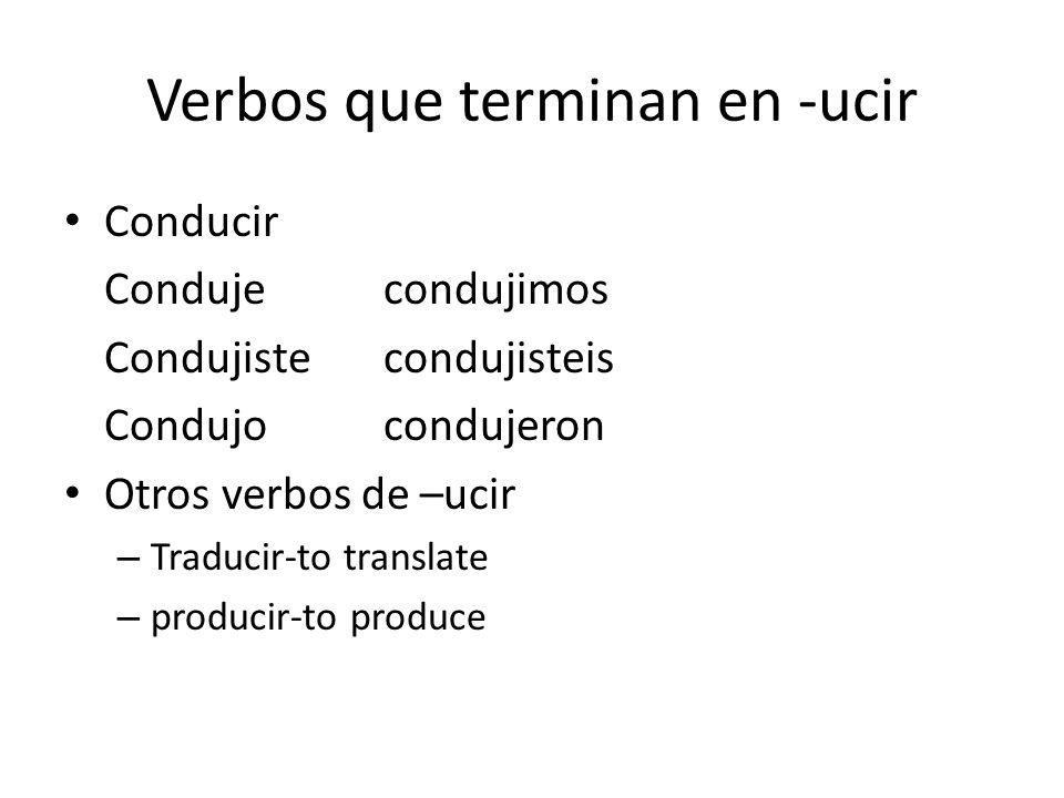 Verbos que terminan en -ucir Conducir Condujecondujimos Condujistecondujisteis Condujocondujeron Otros verbos de –ucir – Traducir-to translate – producir-to produce