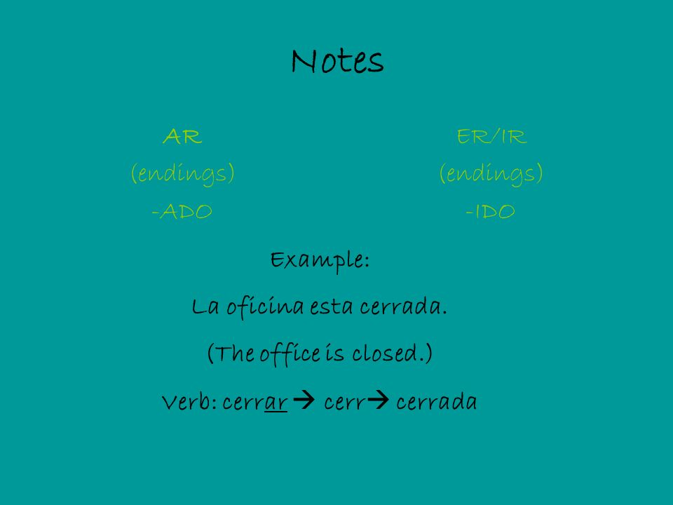 Notes AR (endings) -ADO ER/IR (endings) -IDO Example: La oficina esta cerrada.