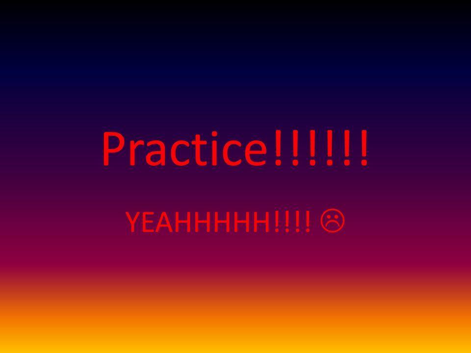Practice!!!!!! YEAHHHHH!!!!