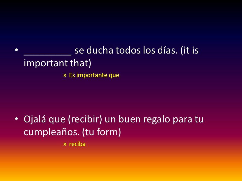 _________ se ducha todos los días. (it is important that) »E»Es importante que Ojalá que (recibir) un buen regalo para tu cumpleaños. (tu form) »r»rec