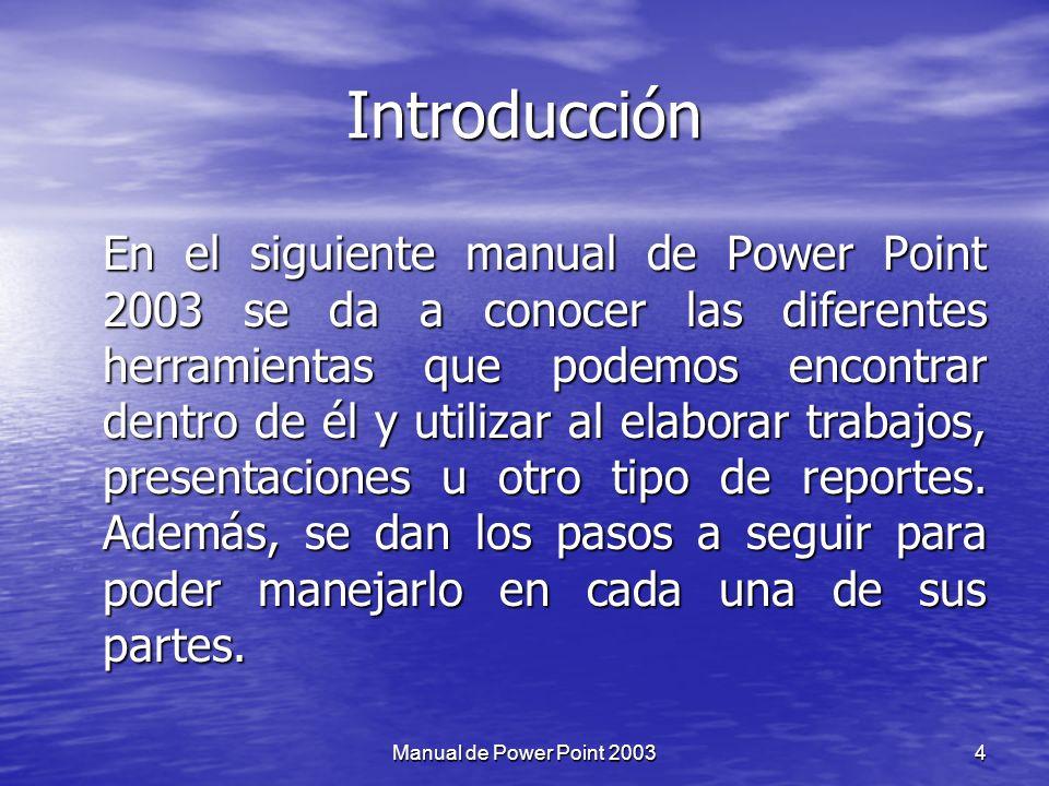 Objetivo Conocer acerca de las utilidades que nos proporciona el programa de Power Point 2003, así como cada de sus herramientas, con el fin de ponerlo en práctica al realizar presentaciones de trabajos, exposiciones, conferencias, etc.