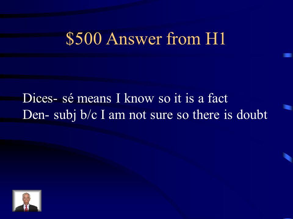 $500 Question from H1 Yo sé que tú _________ (decir) la verdad Pero no estoy segura que tus amigos me __________ (dar) la verdad.