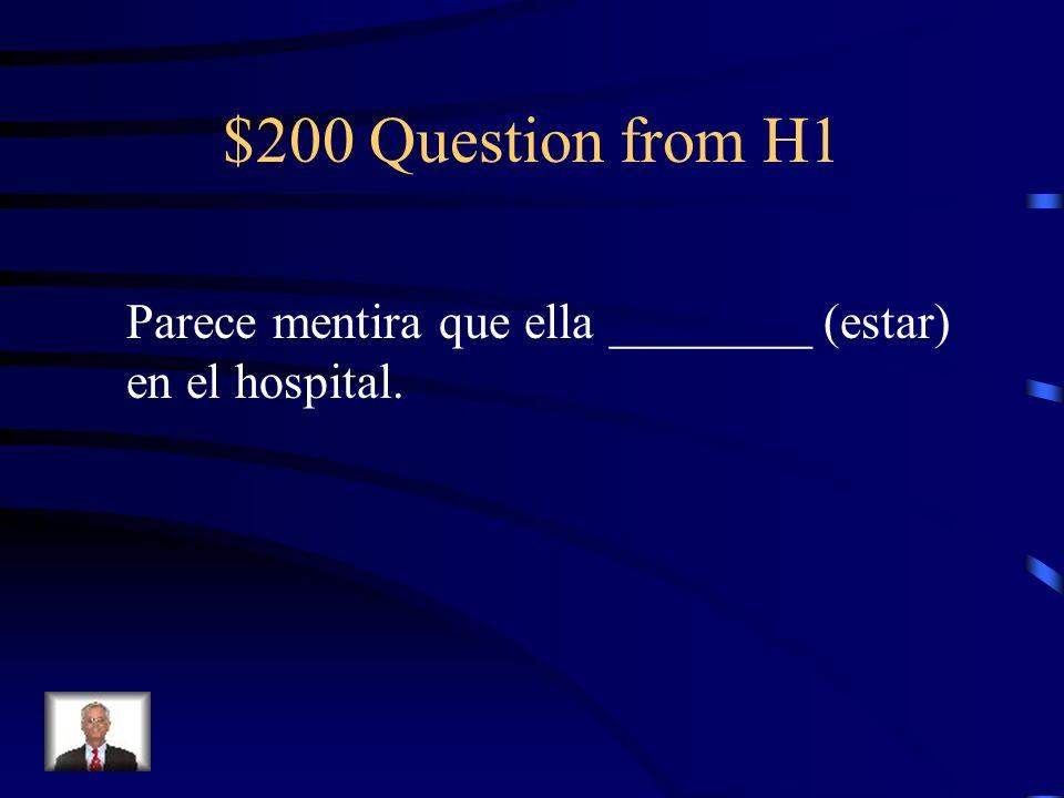 $200 Question from H1 Parece mentira que ella ________ (estar) en el hospital.