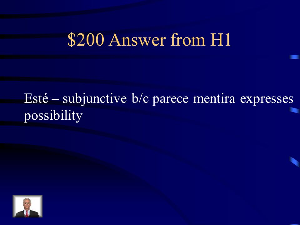 $200 Answer from H1 Esté – subjunctive b/c parece mentira expresses possibility