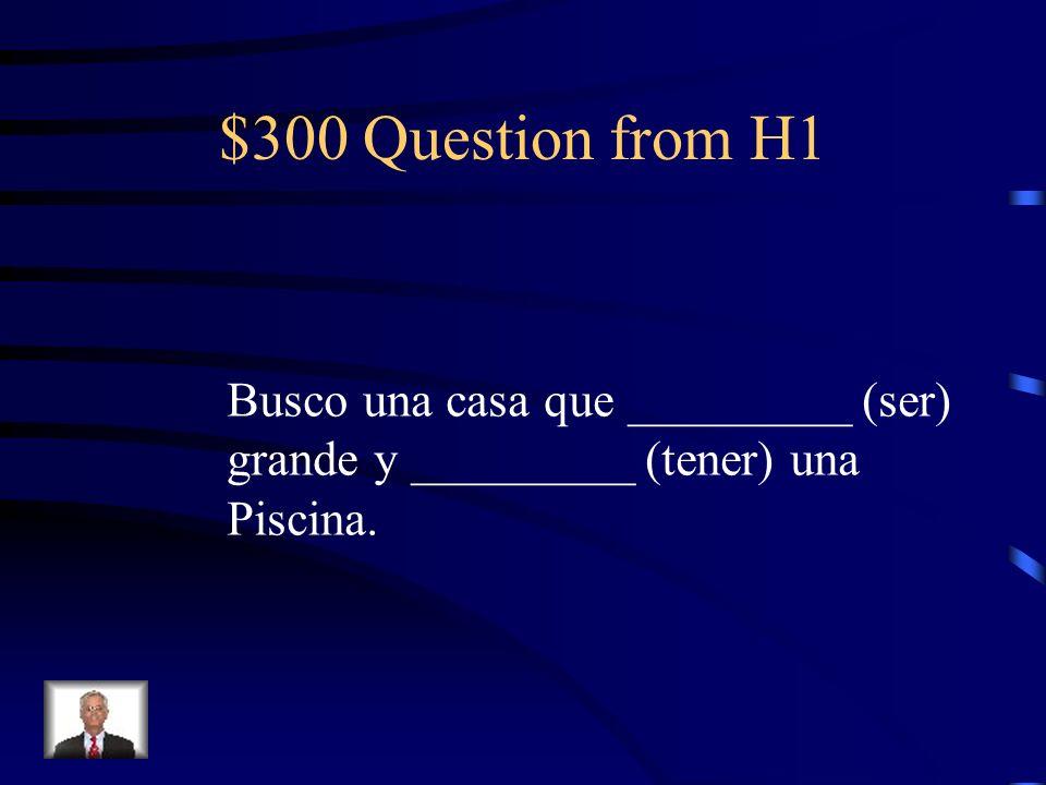 $300 Question from H1 Busco una casa que _________ (ser) grande y _________ (tener) una Piscina.