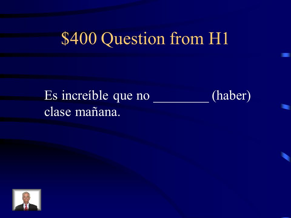 $400 Question from H1 Es increíble que no ________ (haber) clase mañana.