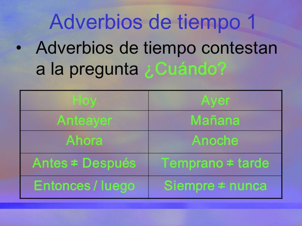 Adverbios de tiempo 1 Adverbios de tiempo contestan a la pregunta ¿Cuándo? HoyAyer AnteayerMañana AhoraAnoche Antes DespuésTemprano tarde Entonces / l